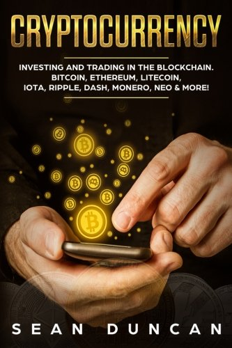 Cryptocurrency: Investing and Trading in the Blockchain. Bitcoin, Ethereum, Litecoin, IOTA, Ripple, Dash, Monero, Neo & More!