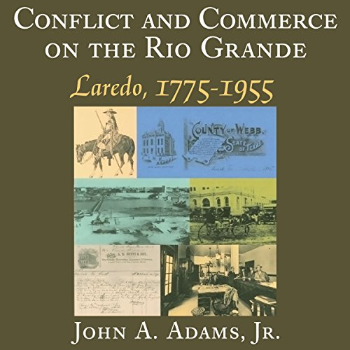 Conflict and Commerce on the Rio Grande: Laredo, 1775-1955: Canseco-Keck History Series, Book 12