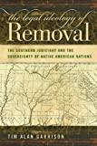The Legal Ideology of Removal: The Southern Judiciary and the Sovereignty of Native American Nations (Studies in the Legal History of the South)