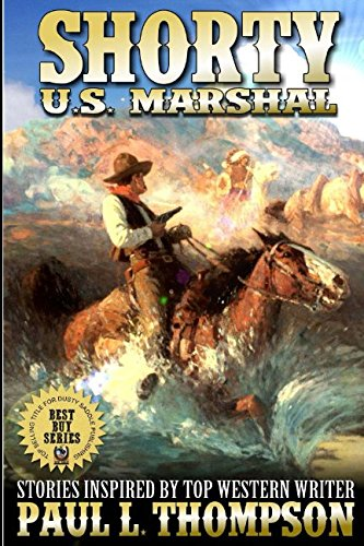 Shorty: U.S. Marshal: Western Adventure Stories Inspired By Top Western Writer Paul L. Thompson (The Shorty: U.S. Marshal Western Series)
