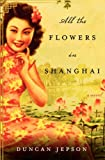 Front cover for the book All the Flowers in Shanghai: A Novel by Duncan Jepson