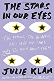 The Stars in Our Eyes: The Famous, the Infamous, and Why We Care Way Too Much About Them