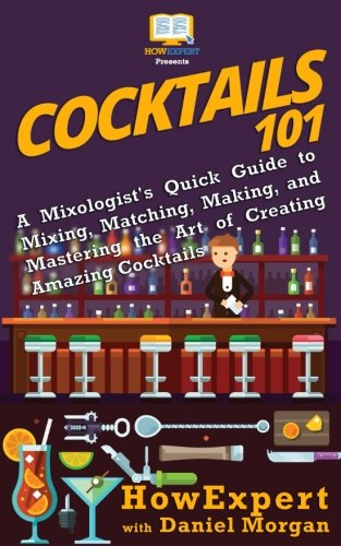 Cocktails 101: A Mixologist's Quick Guide to Mixing, Matching, Making, and Mastering the Art of Creating Amazing Cocktails by HowExpert, Daniel Morgan