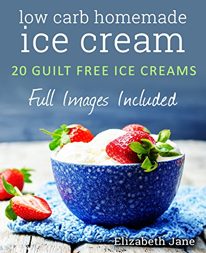 Low Carb Homemade Ice Cream: 20 Diabetic, Paleo, Gluten Free, Guilt-Free Recipes (Elizabeth Jane Cookbook) by Elizabeth Jane