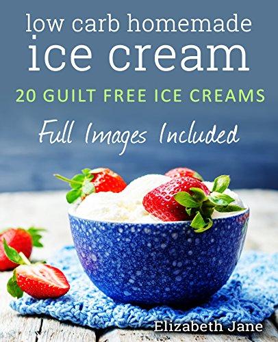 Keto Homemade Ice Cream: 20 Diabetic, Low Carb, Paleo, Gluten Free, Guilt-Free Recipes (Elizabeth Jane Cookbook) (No Cook Homemade Ice Cream Maker Recipes)