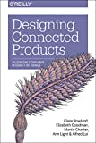Designing Connected Products : UX for the Consumer Internet of Things, Rowland, Claire and Goodman, Elizabeth, 1449372562