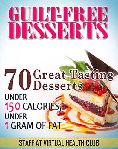 Guilt-Free Desserts: 70 Great-Tasting Desserts Under 150 Calories, Under 1 Gram of Fat (150 Calorie Desserts)