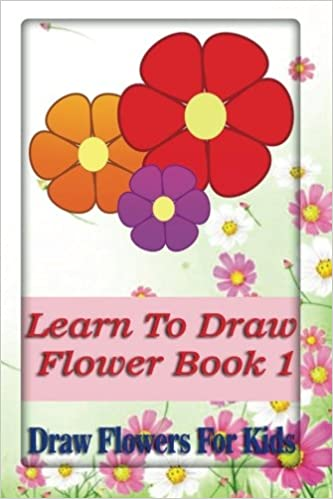 Learn To Draw Flowers Book 1 Draw Flowers For Kids A Guide For