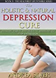 The Holistic and Natural Depression Cure: Healthy Habits and Holistic Remedies to Stop Depression (The Healthiest Lifestyle Possible: Natural Therapies, ... Remedies, Alternative Medicine Book 5)