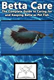 Betta Care: The Complete Guide to Caring for and Keeping Betta as Pet Fish (Best Fish Care Practices)