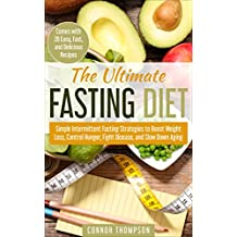 The Ultimate Fasting Diet: Simple Intermittent Fasting Strategies to Boost Weight Loss, Control Hunger, Fight Disease, and Slow Down Aging (Comes with 28 Easy and Delicious Recipes)