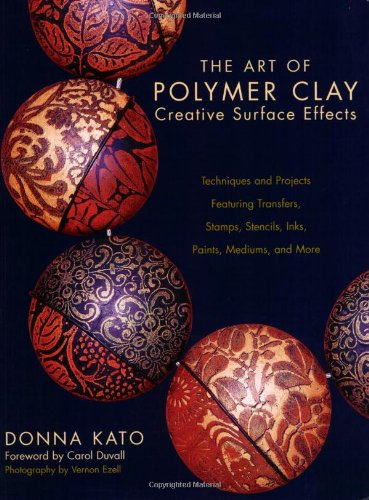 The Art of Polymer Clay Creative Surface Effects: Techniques and Projects Featuring Transfers, Stamps, Stencils, Inks, Paints, Mediums, and More by Kato, Donna