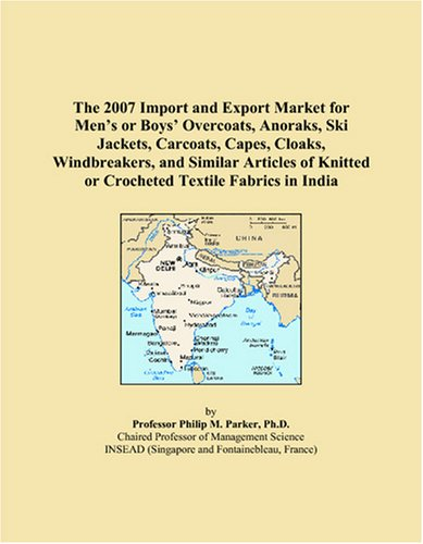 Read Online The 2007 Import and Export Market for Men's or Boys' Overcoats, Anoraks, Ski Jackets, Carcoats, Capes, Cloaks, Windbreakers, and Similar Articles of Knitted or Crocheted Textile Fabrics in India PDF