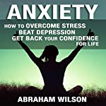 Anxiety: How to Overcome Stress and Beat Depression and Get Back Your Confidence for Life | Abraham Wilson