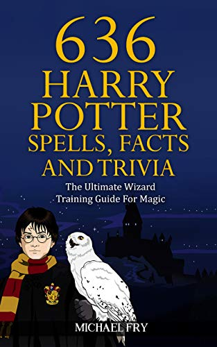 (636 Harry Potter Spells, Facts And Trivia - The Ultimate Wizard Training Guide For Magic (Unofficial Guide Book 4))