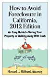 How to Avoid Foreclosure in California, 2012 Edition, Howard L. Hibbard, 0985634405