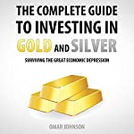 The Complete Guide to Investing in Gold and Silver: Surviving the Great Economic Depression | Omar Johnson