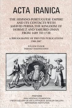 The Hispano-Portuguese Empire and its Contacts with Safavid Persia, the Kingdom of Hormuz and Yarubid Oman from 1489 to 1720: A Bibliography of Printed Publications 1508-2007 (ACTA Iranica)