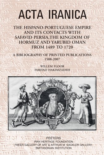 The Hispano-Portuguese Empire and its Contacts with Safavid Persia, the Kingdom of Hormuz and Yarubid Oman from 1489 to 1720: A Bibliography of Printed Publications 1508-2007 (ACTA - Portuguese Floor