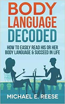 Body Language Decoded: How To Easily Read His or Her Body Language and Succeed in Life
