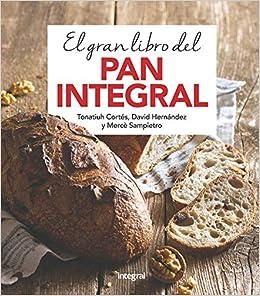 El gran libro del pan integral (ALIMENTACION): Amazon.es: Tonatiuh Cortés Ortiz, Mercè Sampietro Maruri, David Hernández Ripoll: Libros
