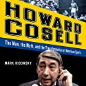Howard Cosell: The Man the Myth and the Transformation of America Audiobook by Mark Ribowsky Narrated by Brian Holsopple