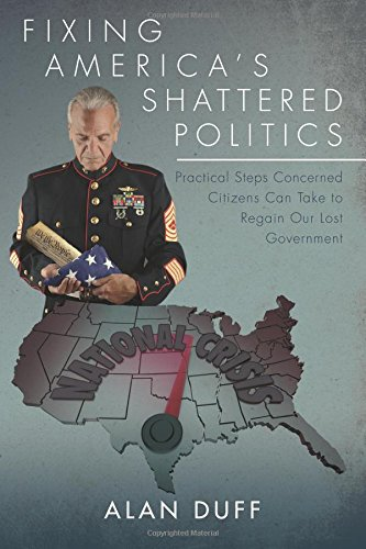 Fixing America's Shattered Politics: Practical Steps Concerned Citizens Can Take to Regain Our Lost Government pdf