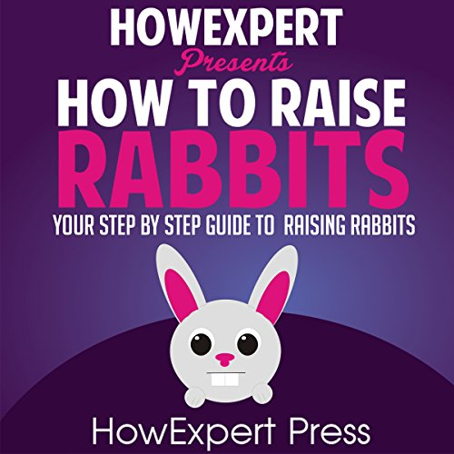How To Raise Rabbits: Your Step-By-Step Guide To Raising Rabbits
