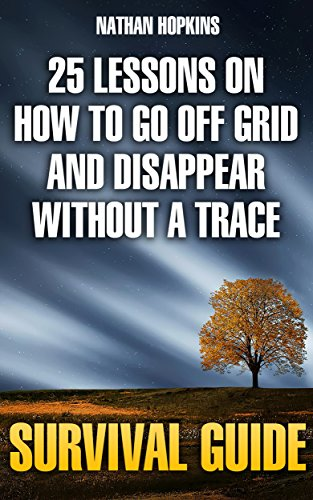 Survival Guide: 25 Lessons On How To Go Off Grid And Disappear Without  A Trace by [Hopkins, Nathan ]