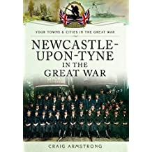 Newcastle-Upon-Tyne in the Great War (Your Towns and Cities in the Great War) by Craig Armstrong (2015-04-20)