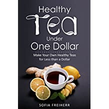 Healthy Tea Under One Dollar: Make Your Own Healthy Teas for Less than a Dollar