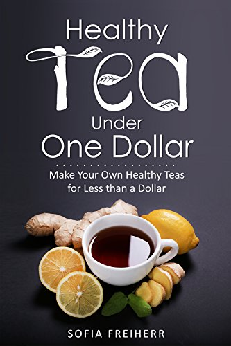 Healthy Tea Under One Dollar: Make Your Own Healthy Teas for Less than a Dollar by [Freiherr, Sofia ]