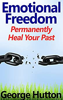 Emotional Freedom: Easily and Permanently Heal Your Past by [Hutton, George]