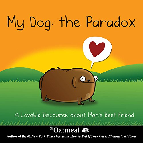 My Dog: The Paradox: A Lovable Discourse about Man's Best Friend (The Oatmeal) -