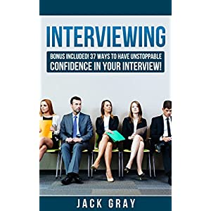 Interviewing: 37 Ways to Have Unstoppable Confidence in Your Interview