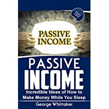 Passive Income: Incredible Ideas of How to Make Money While You Sleep, Part One (Online Business, Passive Income, Entrepreneur, Financial Freedom Book 1)