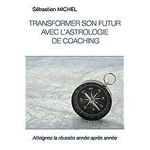 Transformer son futur avec l'astrologie de coaching: Atteignez la réussite année après année (French Edition)