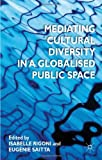 Mediating Cultural Diversity in a Globalised Public Space, , 0230348777