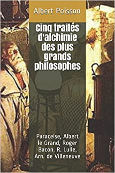 Cinq traités d'alchimie des plus grands philosophes: Paracelse, Albert le Grand, Roger Bacon, R. Lulle, Arn. de Villeneuve