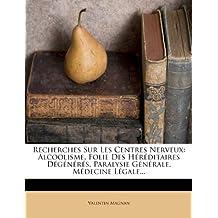 Recherches Sur Les Centres Nerveux: Alcoolisme, Folie Des Hereditaires DeGeneres, Paralysie Generale, Medecine Legale...