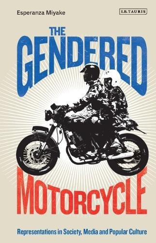 The Gendered Motorcycle: Representations in Society, Media and Popular Culture (Library of Gender and Popular Culture) by I. B. Tauris