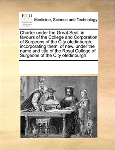 Book Charter under the Great Seal, in favours of the College and Corporation of Surgeons of the City ofedinburgh, incorporating them, of new, under the ... College of Surgeons of the City ofedinburgh