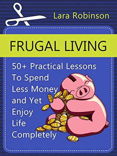 Frugal Living: 50+ Practical Lessons To Spend Less Money and Yet Enjoy Life Completely (Frugal living, Frugal living tips, Frugality) by [Robinson, Lara]