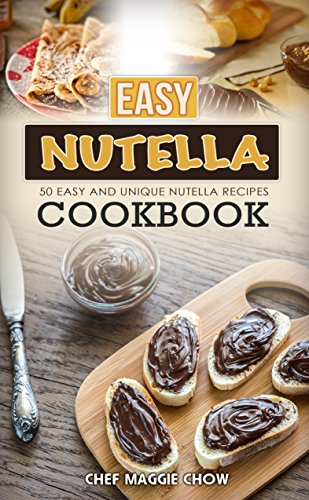 Easy Nutella Cookbook: 50 Unique and Easy Nutella Recipes (Nutella Recipes, Nutella Cookbook, Nutella Ideas, Easy Nutella Snacks Book 1) by [Chow, Chef Maggie]
