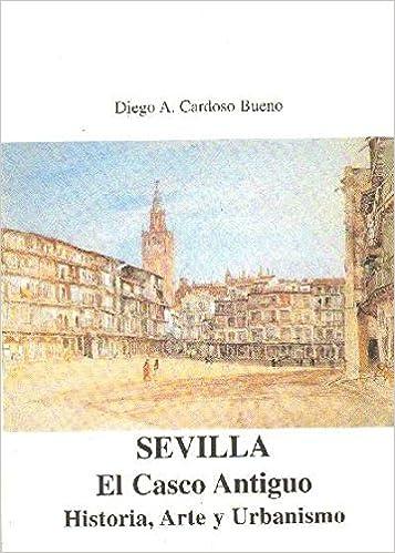 SEVILLA. EL CASCO ANTIGUO. HISTORIA, ARTE Y URBANISMO: Amazon.es: DIEGO A. CARDOSO BUENO: Libros