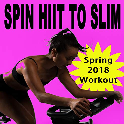 Spin H.I.I.T. To Slim (Spring 2018 Workout - Spinning the Best Indoor Cycling Music in the Mix) & DJ Mix (The Best Spinning Music)