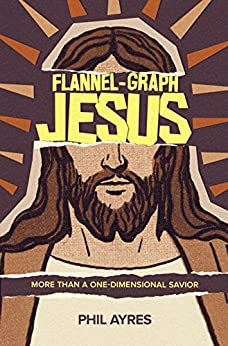 Flannel-Graph Jesus: More Than A One-Dimensional Savior by [Ayres, Phil]