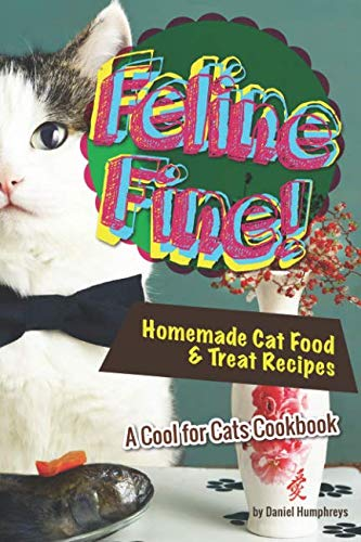 Feline Fine!: Homemade Cat Food & Treat Recipes - A Cool for Cats Cookbook (The Best Wet Cat Food For Indoor Cats)