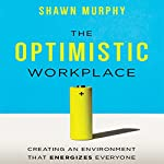 The Optimistic Workplace: Creating an Environment That Energizes Everyone | Shawn Murphy