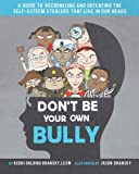 Don't Be Your Own Bully: A Guide to Recognizing and Defeating the Self-Esteem Stealers That Live in Our Heads